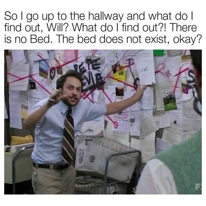No więc wchodzę do korytarza i co tam widzę? Co widzę? Nie ma łóżka. Łóżko nie istnieje, okej?