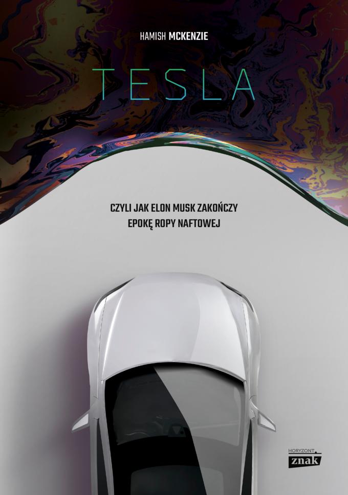 """""""Tesla, czyli jak Elon Musk zakończy epokę ropy naftowej"""" Hamish McKenzie"""