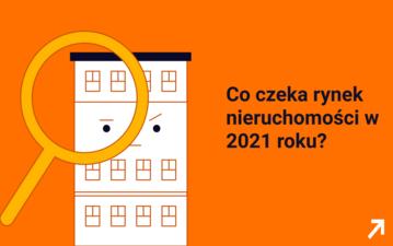 Co czeka rynek nieruchomości w 2021 roku?